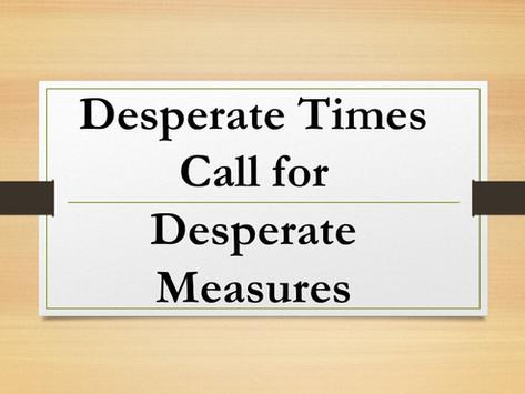Desperate Times, Desperate Measures