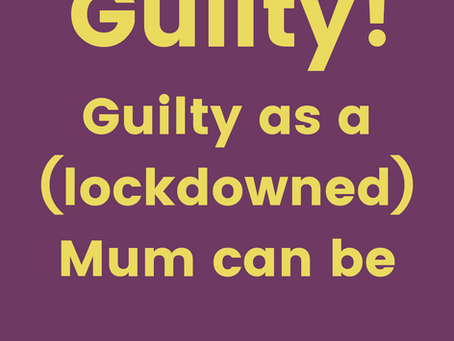 Guilty! Guilty as a (lockdowned) Mum can be