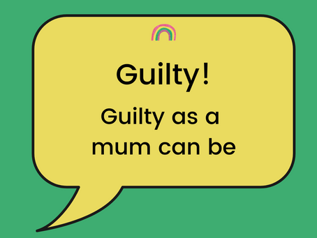 Guilty! Guilty as a mum can be