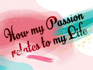 How my Passion relates to my Life