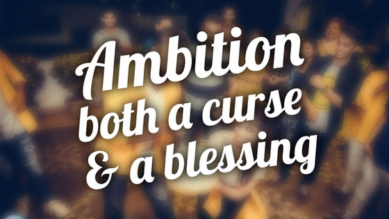 Ambition, both a curse & a blessing