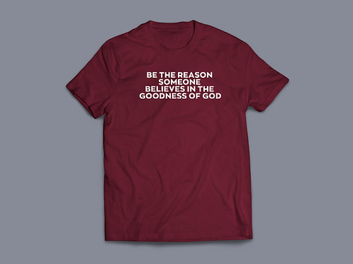 Be the reason someone believes in the goodness of God Christian T-shirt
