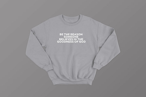 Be the reason someone believes in the goodness of God Christian Sweatshirt