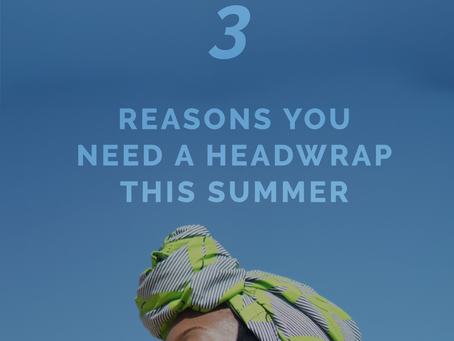 3 Reasons You Need A Headwrap This Summer