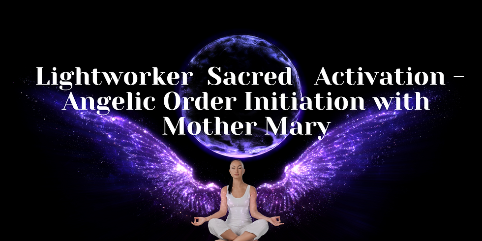 Lightworker  Sacred  Activation - Angelic Order Initiation with Mother Mary