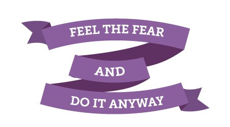 FEEL THE FEAR, DO IT ANYWAY AND BE YOURSELF