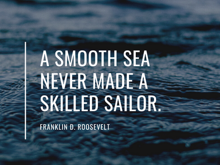 """A smooth sea never made a skilled sailor"""