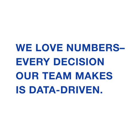 We love numbers–every decision our team makes is data-driven.