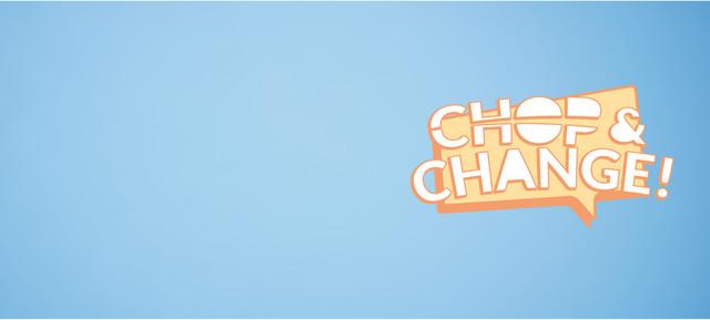 CHOP & CHANGE