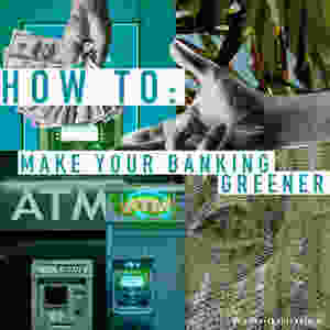 A collage-style image made up of symbols of money, ATMS and banknotes. The text reads 'how to: make your banking greener'.
