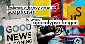 Embrace a healthy dose of scepticism to avoid apocalypse fatigue