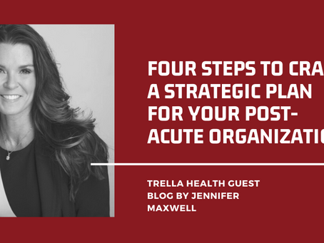 Four Steps to Craft a Strategic Plan for Your Post-Acute Organization