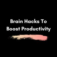Brain Hacks To Boost Productivity