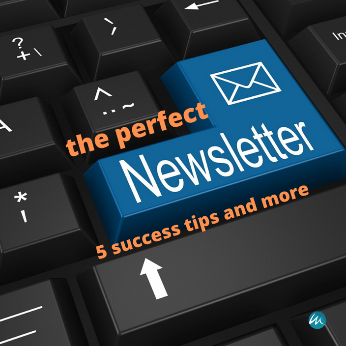 THE PERFECT NEWSLETTER - 5 SUCCESS TIPS AND MORE