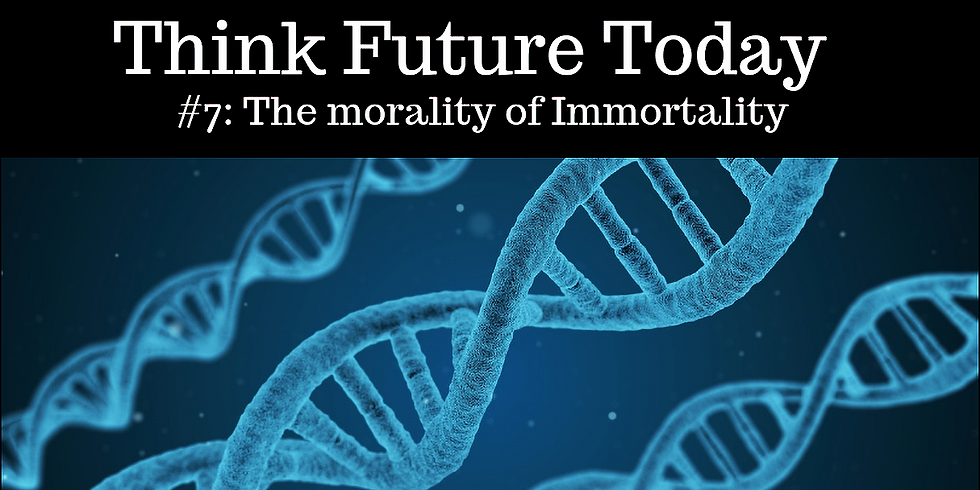 Think Future Today #7: The Morality of Immortality