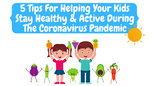 5 Tips for Helping Kids Stay Healthy and Active During the Coronavirus Pandemic