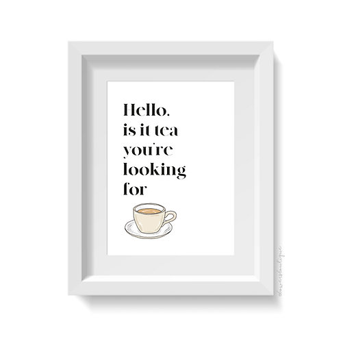 Hello is it tea you're looking for Print