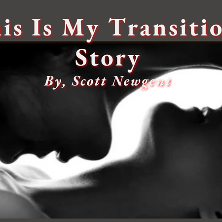 Scott Newgent: This Is My Transition Story...