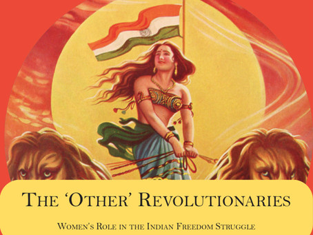 The 'Other' Revolutionaries : Women's Role in the Indian Freedom Struggle
