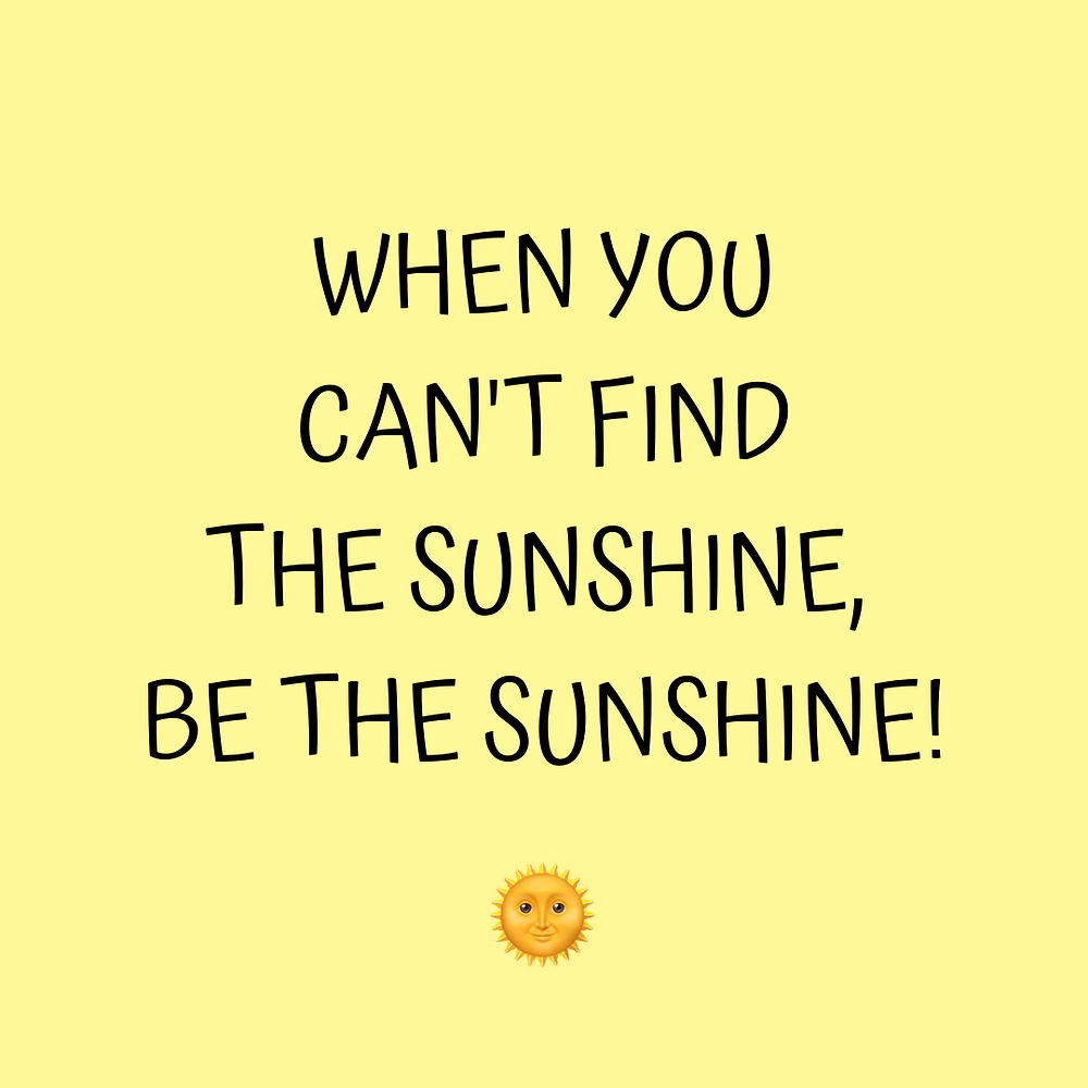 When You Can't Find The Sunshine Be The Sunshine Positive Quote