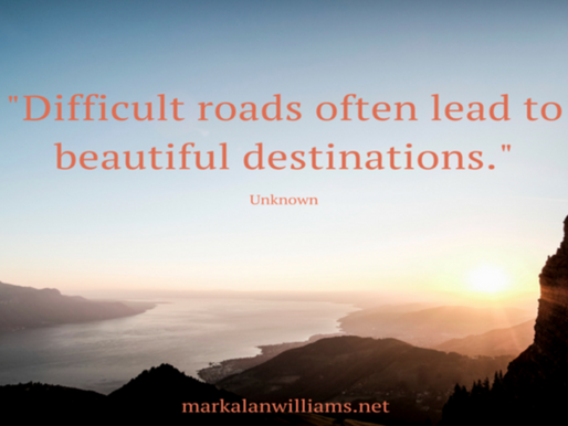 Difficult roads often lead to beautiful destinations. –Unknown