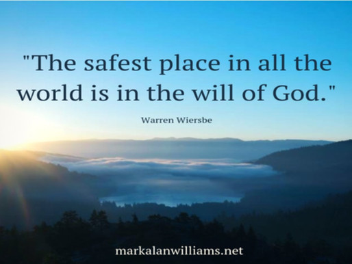 The safest place in all the world is in the will of God. –Warren Wiersbe