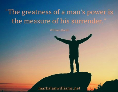 The Greatness Of A Man's Power Is The Measure Of His Surrender. -William Booth