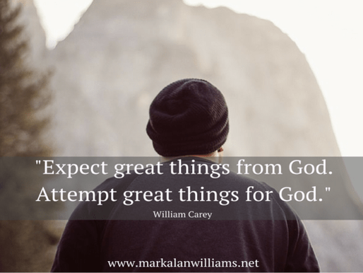Expect Great Things From God. Attempt Great Things For God. –William Carey