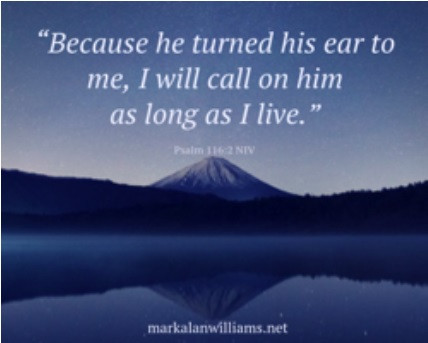 Because he turned his ear to me, I will call on him as long as I live. -Psalm 116:2 NIV