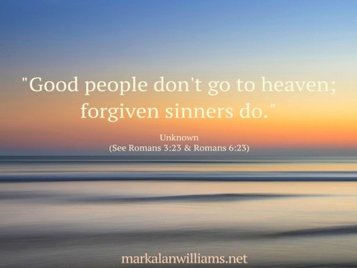 Good People Don't Go To Heaven; Forgiven Sinners Do.
