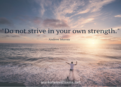Do not strive in your own strength. –Andrew Murray
