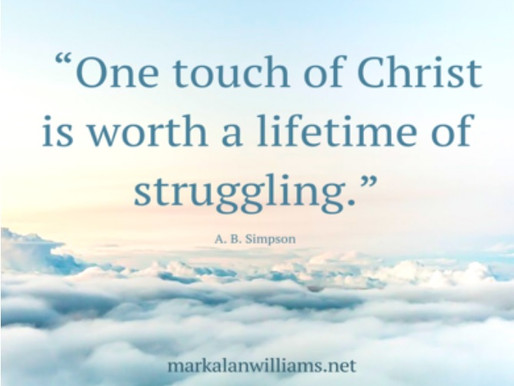 One touch of Christ is worth a lifetime of struggling.–A.B Simpson