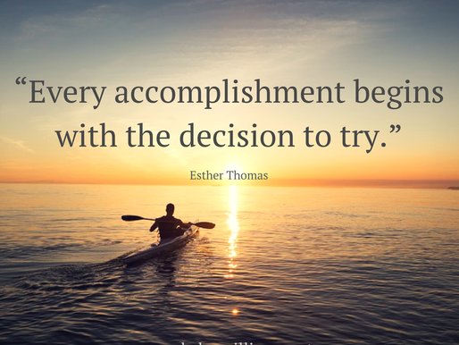 Every accomplishment begins with the decision to try. –Esther Thomas