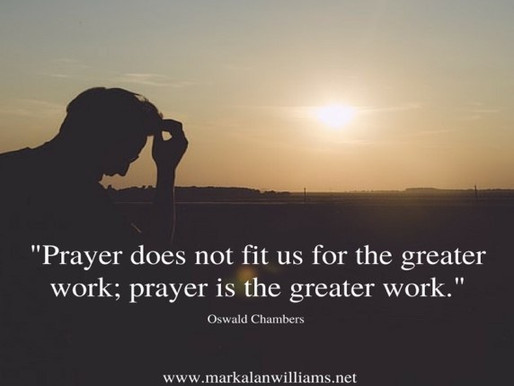 Prayer Does Not Fit Us For The Greater Work; Prayer Is The Greater Work. -Oswald Chambers