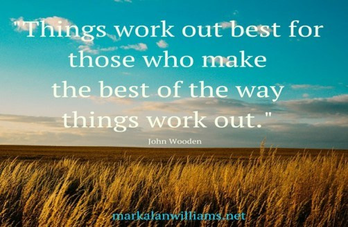 Things Work Out Best For Those Who Make The Best Of The Way Things Work Out. -John Wooden