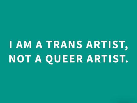 I am a trans artist, not a queer artist.