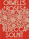 ORWELLS ROSES by Rebecca Solnit.jpg