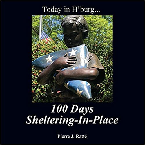 TODAY IN H'BURG...  100 Days Sheltering in Place by Pierre J. Ratte  $22.00 paperback 9781977231208