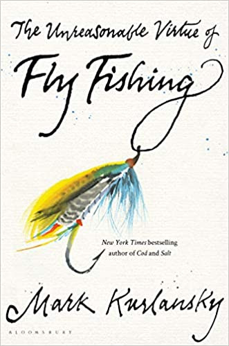 THE UNREASONABLE VIRTUE OF FLY FISHING by Mark Kurlansky  $28.00 hardcover 9781635573077