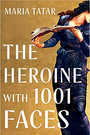 THE HEROINE WITH 1001 FACES by Maria Tatar  $30.00 hardcover 9781631498817