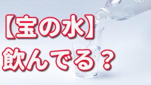 【宝の水】飲んでる??