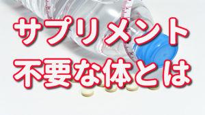 サプリメント 不要な体とは?!