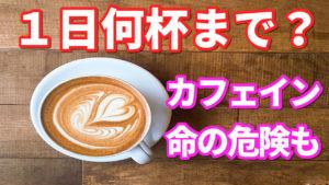 カフェインは1日何杯まで? 【摂りすぎは命の危険も】