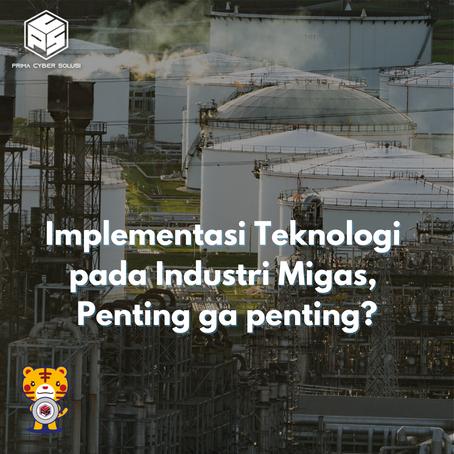 Implementasi Teknologi pada Industri Migas, Penting ga penting?