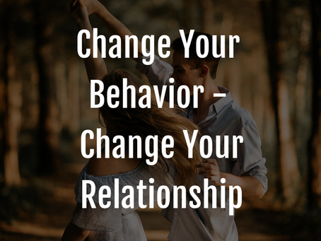 Change Your Relationship by Changing Your Behavior