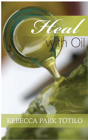 HEAL WITH OIL ~  Rebecca Park Totilo ~