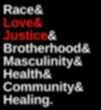 Race, Love, Justice, Brotherhood, Masculinity, Health, Community, Healing.