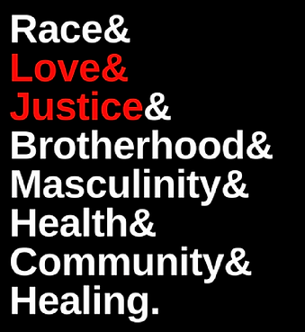 Race, Love, Justice, Brotherhood, Masculinity, Health, Community, Healing.