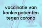 Vaccinatie van kankerpatiënten tegen corona