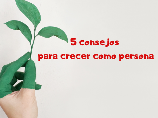 5 CONSEJOS PARA CRECER COMO PERSONA